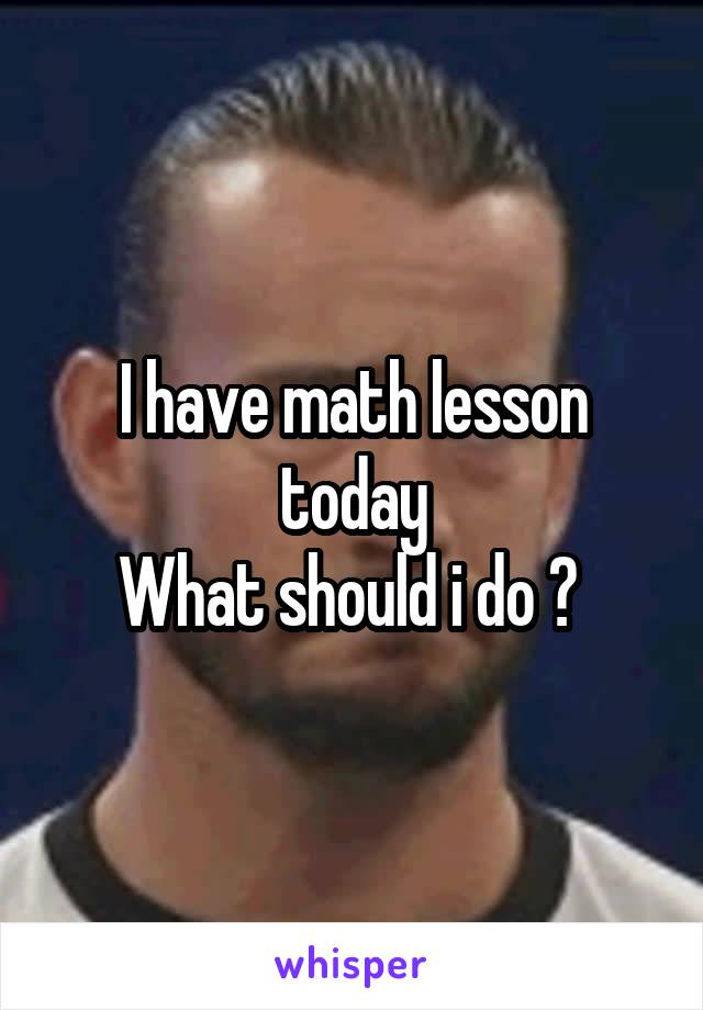 I have math lesson today What should i do ?