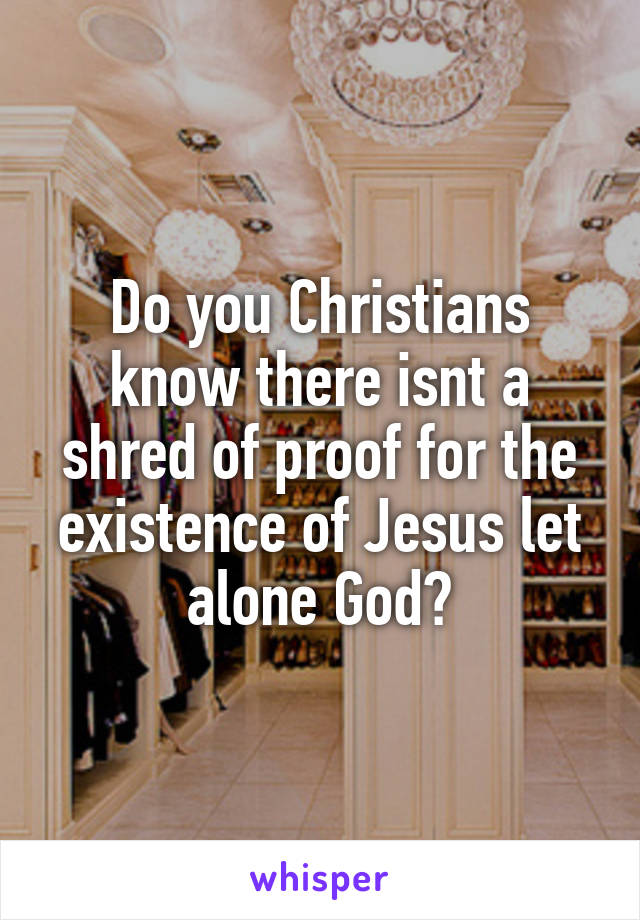 Do you Christians know there isnt a shred of proof for the existence of Jesus let alone God?