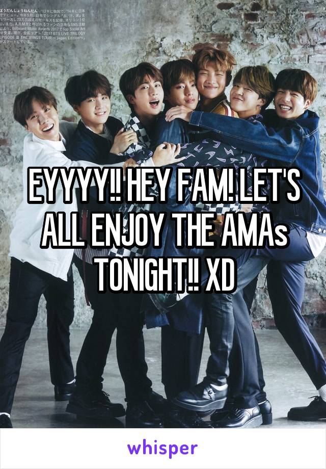 EYYYY!! HEY FAM! LET'S ALL ENJOY THE AMAs TONIGHT!! XD