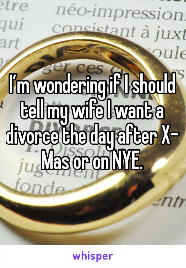 I'm wondering if I should tell my wife I want a divorce the day after X-Mas or on NYE.