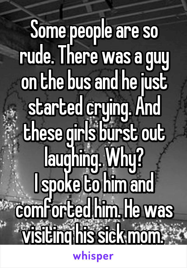 Some people are so rude. There was a guy on the bus and he just started crying. And these girls burst out laughing. Why? I spoke to him and comforted him. He was visiting his sick mom.