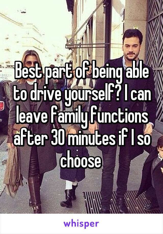 Best part of being able to drive yourself? I can leave family functions after 30 minutes if I so choose