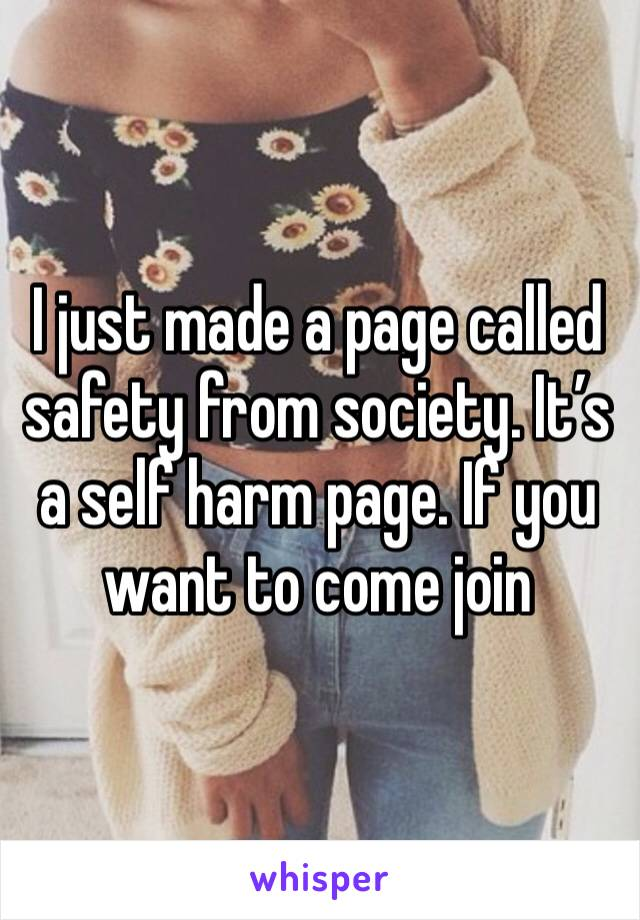 I just made a page called safety from society. It's a self harm page. If you want to come join