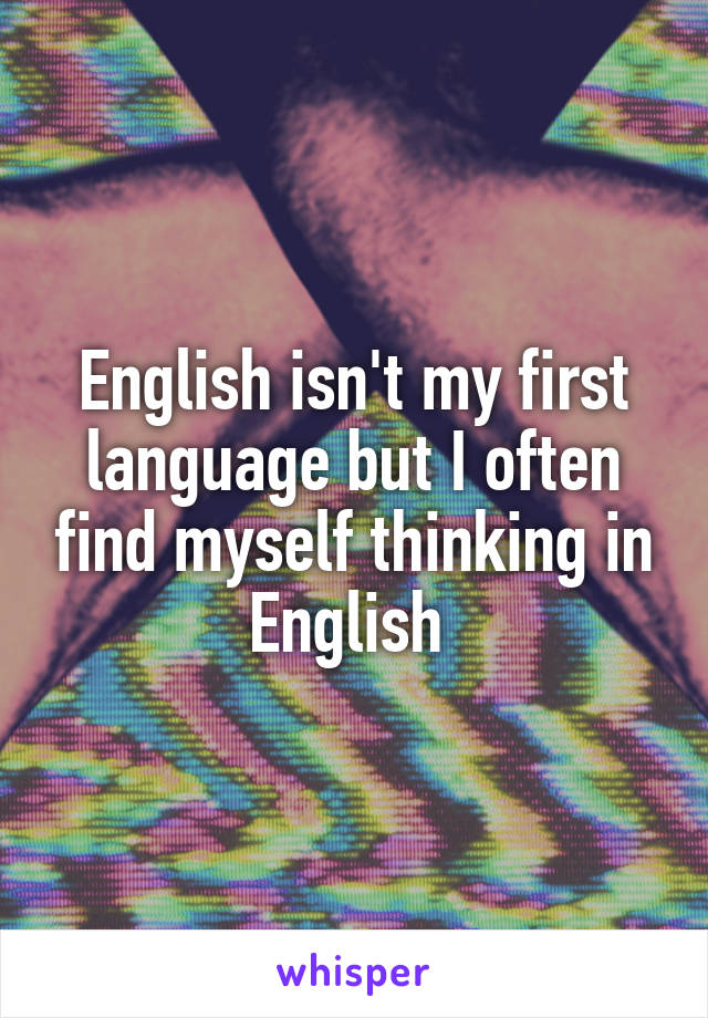 English isn't my first language but I often find myself thinking in English