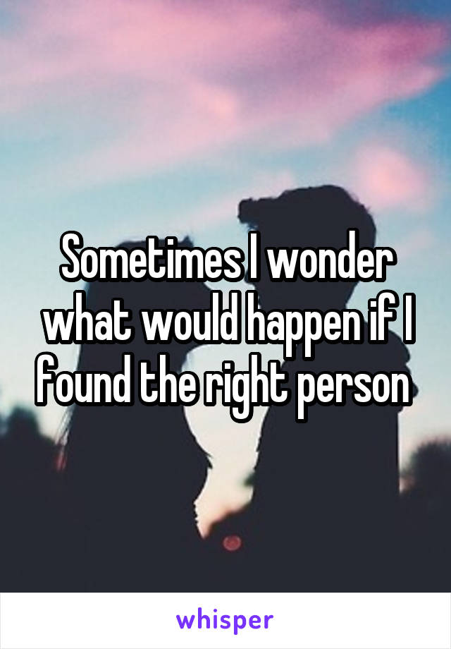 Sometimes I wonder what would happen if I found the right person