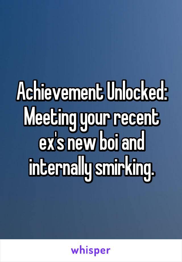 Achievement Unlocked: Meeting your recent ex's new boi and internally smirking.