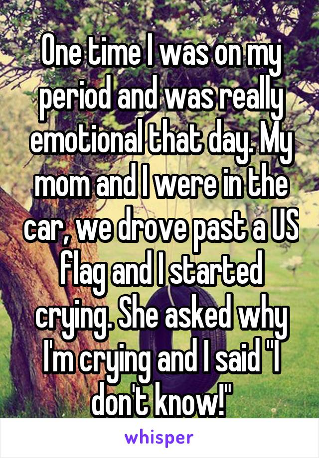 "One time I was on my period and was really emotional that day. My mom and I were in the car, we drove past a US flag and I started crying. She asked why I'm crying and I said ""I don't know!"""