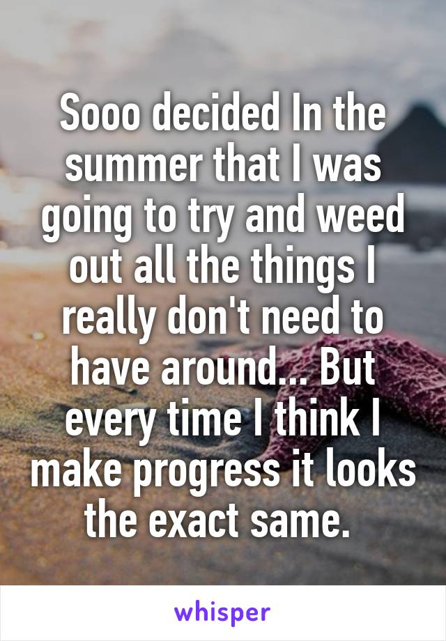 Sooo decided In the summer that I was going to try and weed out all the things I really don't need to have around... But every time I think I make progress it looks the exact same.