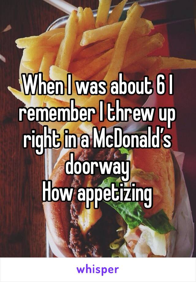 When I was about 6 I remember I threw up right in a McDonald's doorway  How appetizing
