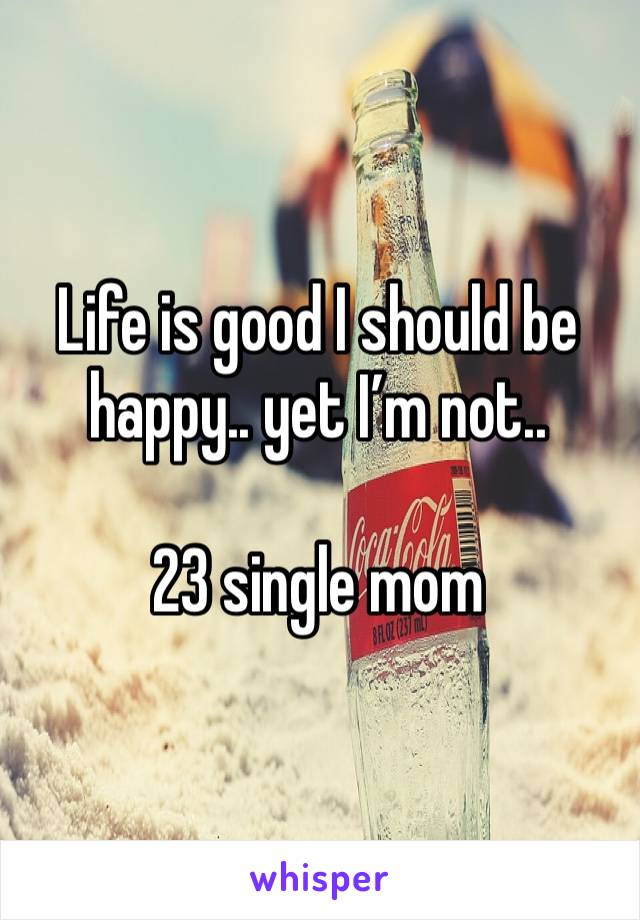 Life is good I should be happy.. yet I'm not..   23 single mom