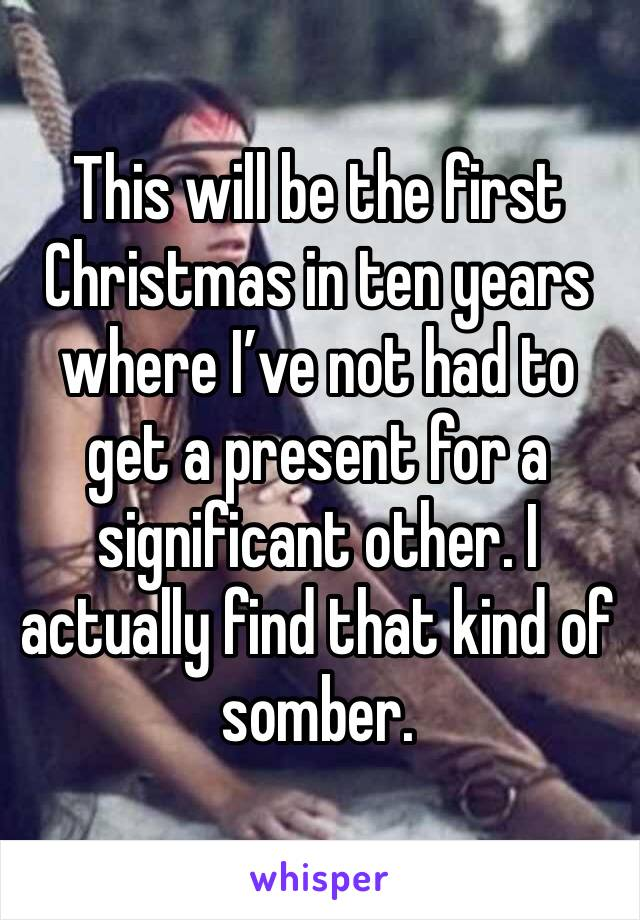 This will be the first Christmas in ten years where I've not had to get a present for a significant other. I actually find that kind of somber.