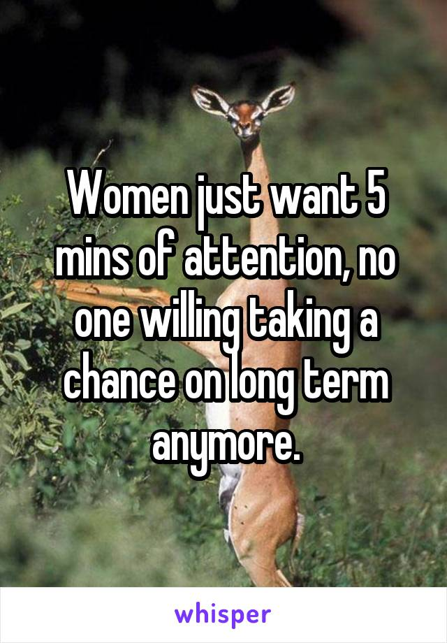 Women just want 5 mins of attention, no one willing taking a chance on long term anymore.