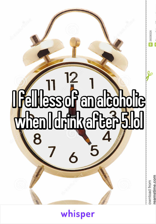 I fell less of an alcoholic when I drink after 5.lol