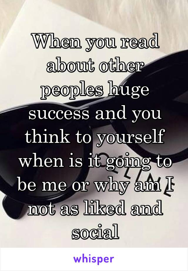 When you read about other peoples huge success and you think to yourself when is it going to be me or why am I not as liked and social