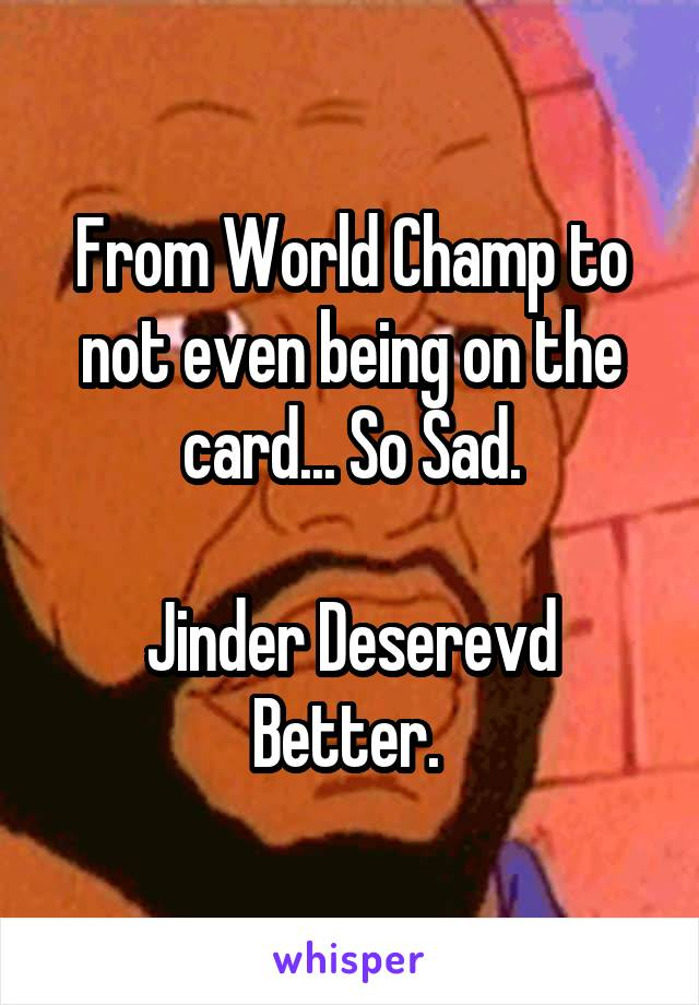 From World Champ to not even being on the card... So Sad.  Jinder Deserevd Better.