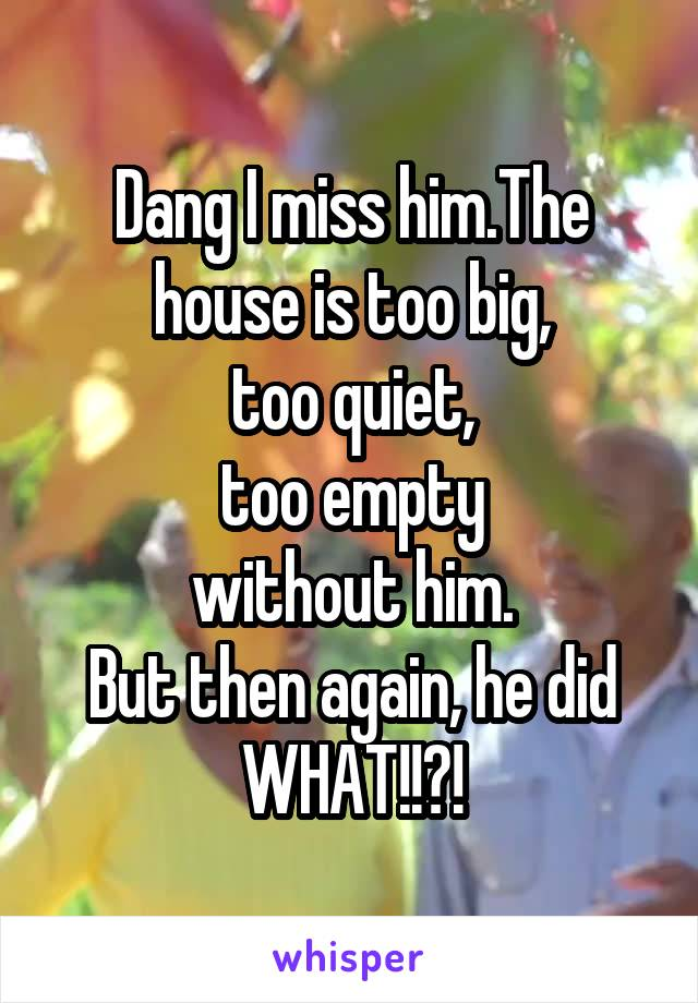 Dang I miss him.The house is too big, too quiet, too empty without him. But then again, he did WHAT!!?!