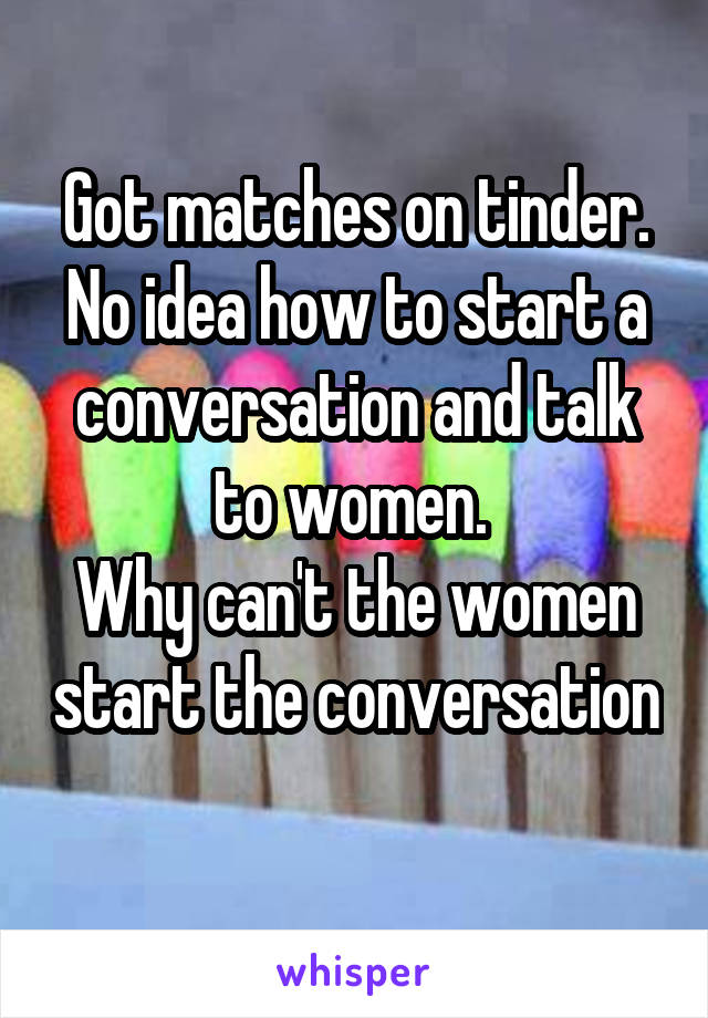 Got matches on tinder. No idea how to start a conversation and talk to women.  Why can't the women start the conversation