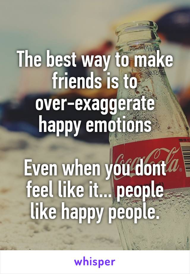 The best way to make friends is to over-exaggerate happy emotions  Even when you dont feel like it... people like happy people.