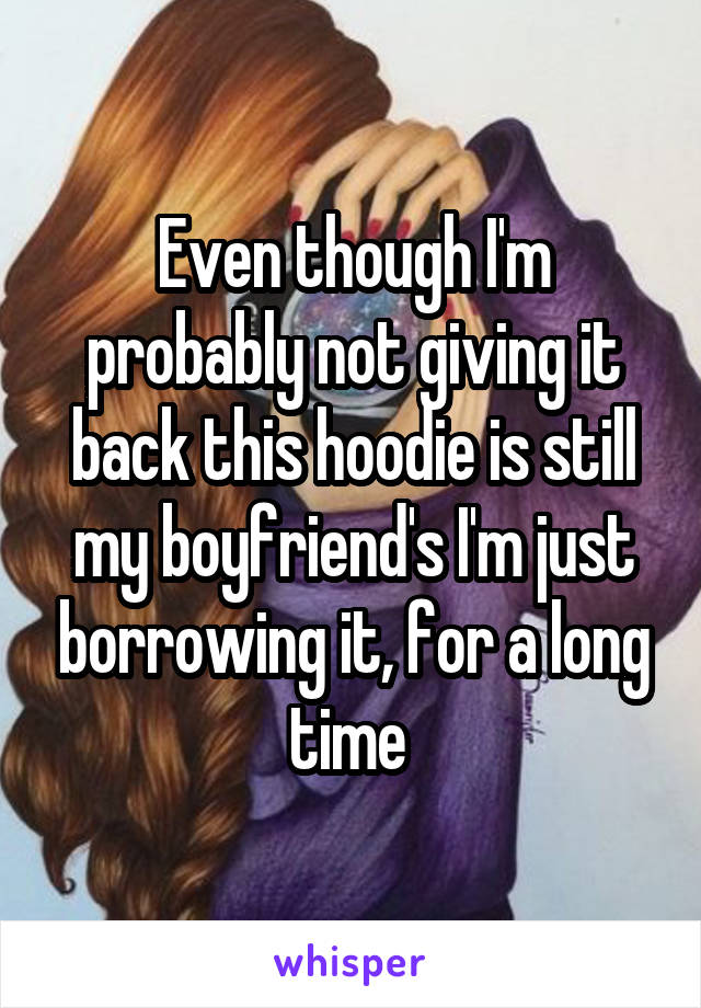 Even though I'm probably not giving it back this hoodie is still my boyfriend's I'm just borrowing it, for a long time
