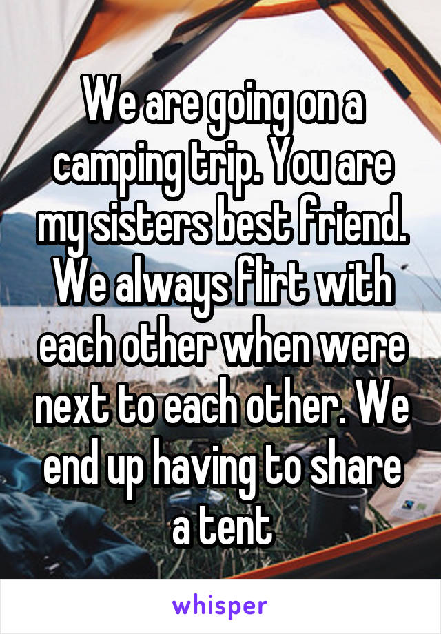 We are going on a camping trip. You are my sisters best friend. We always flirt with each other when were next to each other. We end up having to share a tent