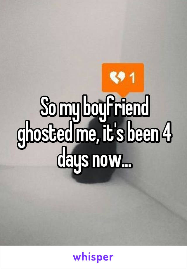 So my boyfriend ghosted me, it's been 4 days now...