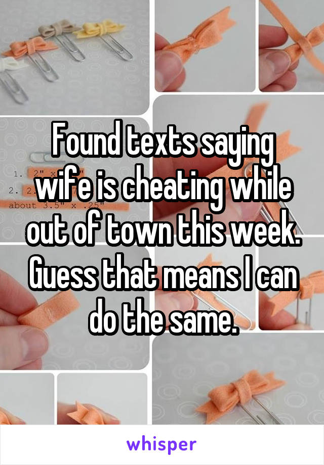 Found texts saying wife is cheating while out of town this week. Guess that means I can do the same.