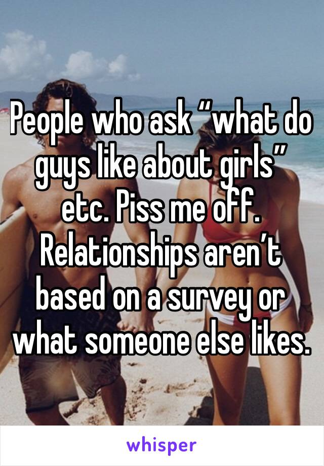 """People who ask """"what do guys like about girls"""" etc. Piss me off. Relationships aren't based on a survey or what someone else likes."""