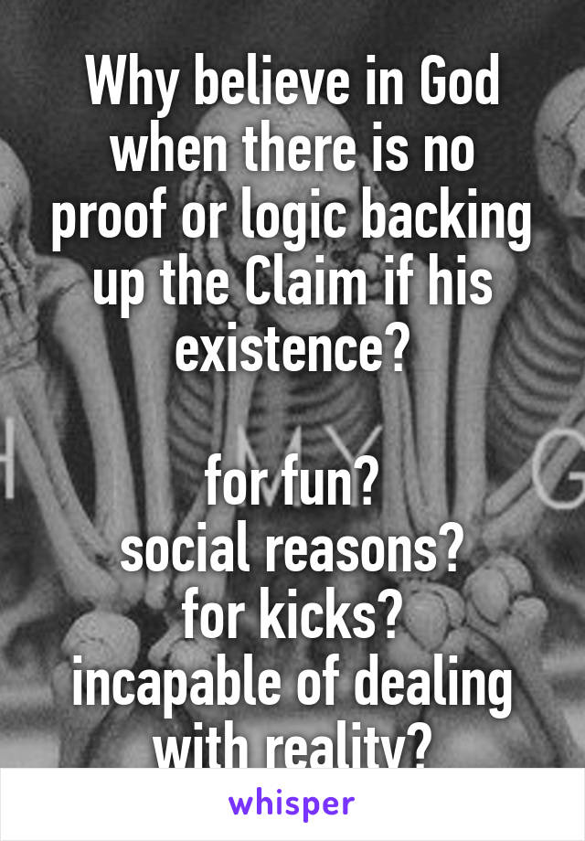 Why believe in God when there is no proof or logic backing up the Claim if his existence?  for fun? social reasons? for kicks? incapable of dealing with reality?