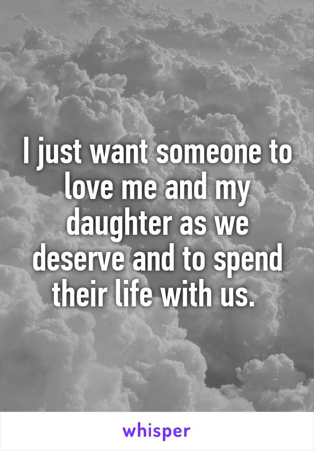 I just want someone to love me and my daughter as we deserve and to spend their life with us.