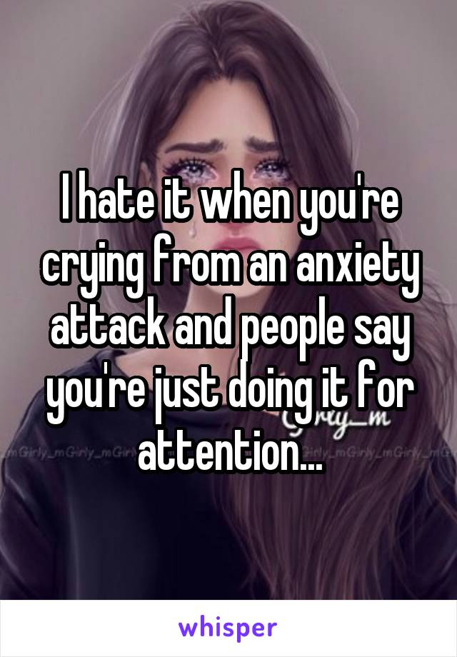 I hate it when you're crying from an anxiety attack and people say you're just doing it for attention...