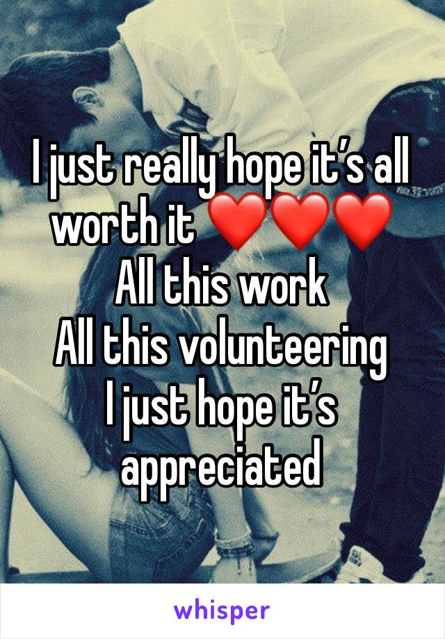I just really hope it's all worth it ❤️❤️❤️ All this work All this volunteering  I just hope it's appreciated