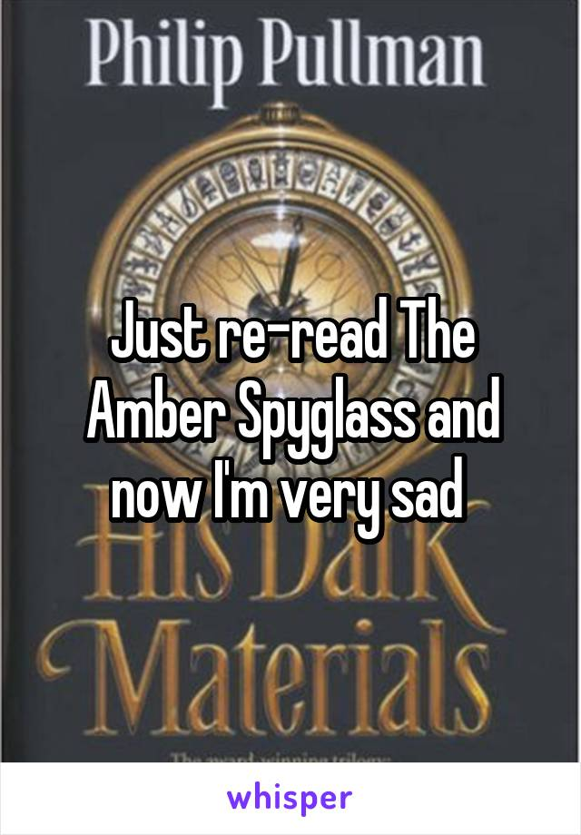 Just re-read The Amber Spyglass and now I'm very sad
