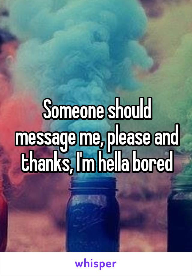 Someone should message me, please and thanks, I'm hella bored