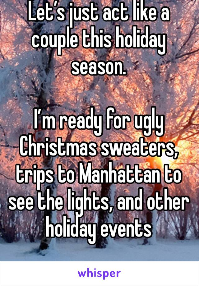Let's just act like a couple this holiday season.   I'm ready for ugly Christmas sweaters, trips to Manhattan to see the lights, and other holiday events