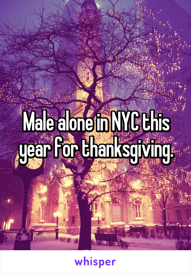 Male alone in NYC this year for thanksgiving.