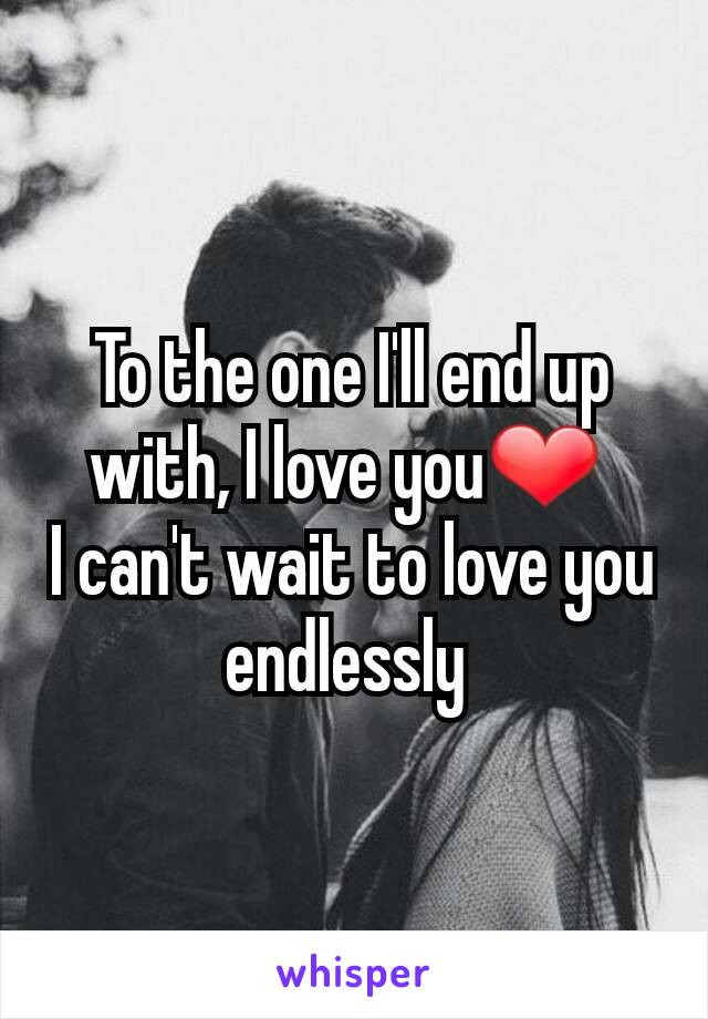 To the one I'll end up with, I love you❤  I can't wait to love you endlessly