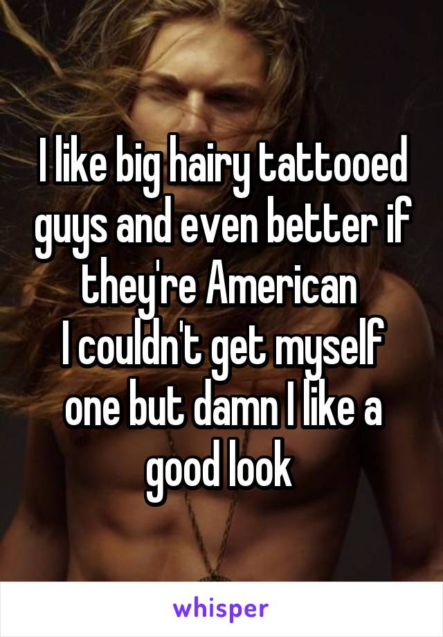 I like big hairy tattooed guys and even better if they're American  I couldn't get myself one but damn I like a good look