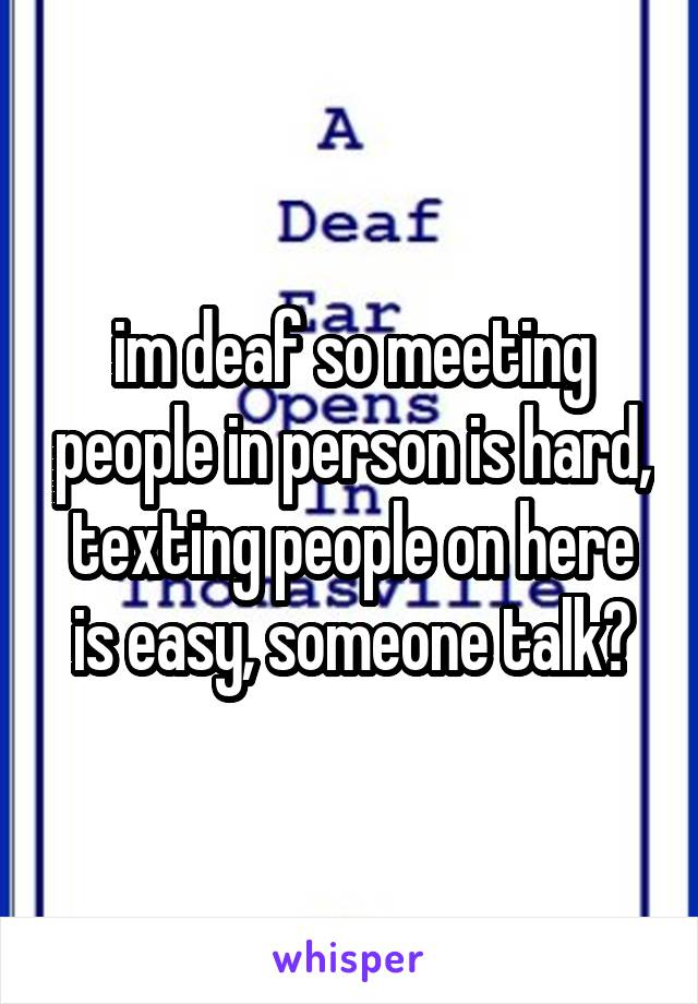 im deaf so meeting people in person is hard, texting people on here is easy, someone talk?