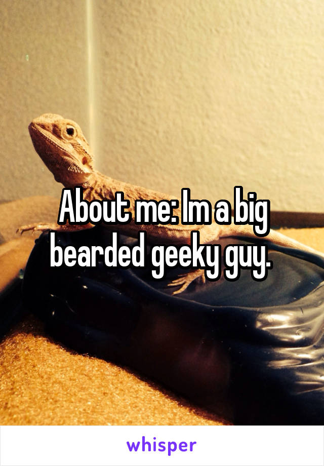 About me: Im a big bearded geeky guy.