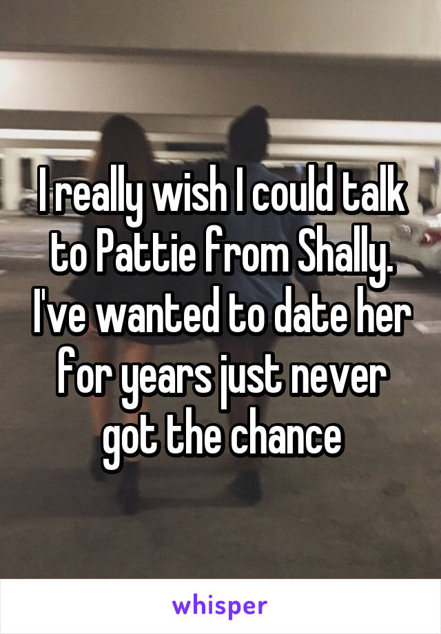 I really wish I could talk to Pattie from Shally. I've wanted to date her for years just never got the chance