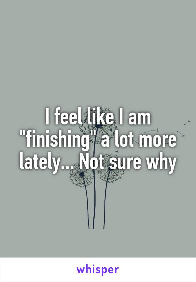 "I feel like I am ""finishing"" a lot more lately... Not sure why"