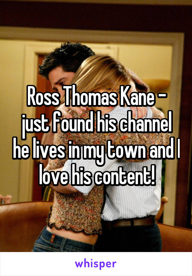 Ross Thomas Kane - just found his channel he lives in my town and I love his content!
