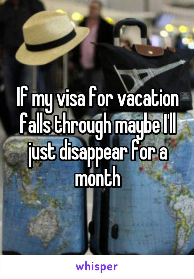 If my visa for vacation falls through maybe I'll just disappear for a month
