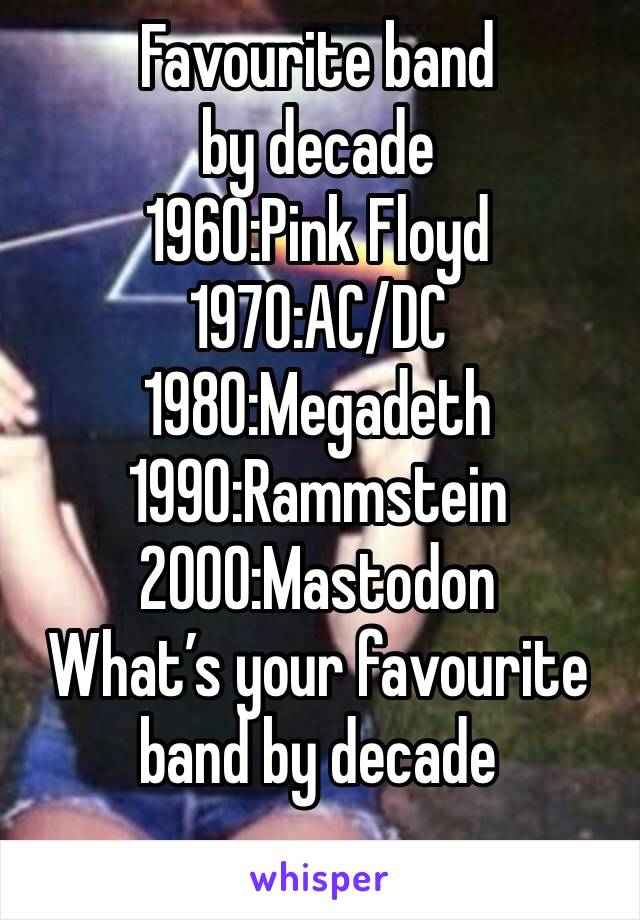 Favourite band by decade 1960:Pink Floyd  1970:AC/DC  1980:Megadeth 1990:Rammstein 2000:Mastodon What's your favourite band by decade