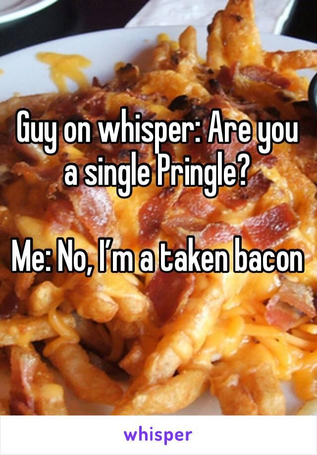 Guy on whisper: Are you a single Pringle?   Me: No, I'm a taken bacon
