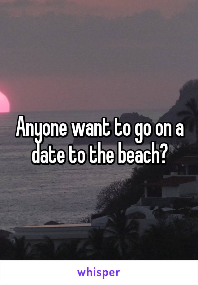 Anyone want to go on a date to the beach?