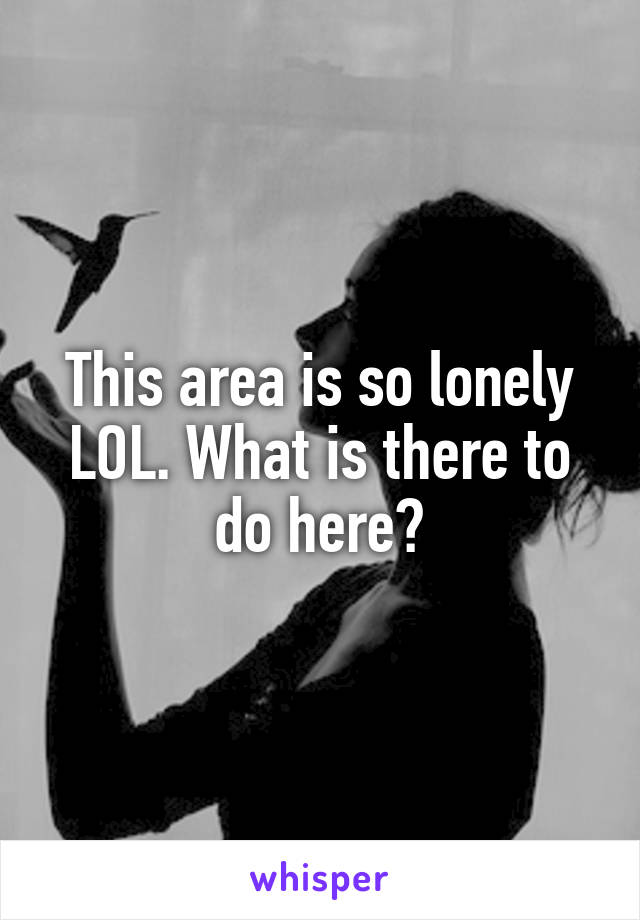 This area is so lonely LOL. What is there to do here?