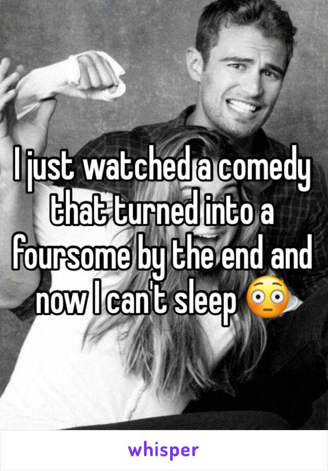 I just watched a comedy that turned into a foursome by the end and now I can't sleep 😳