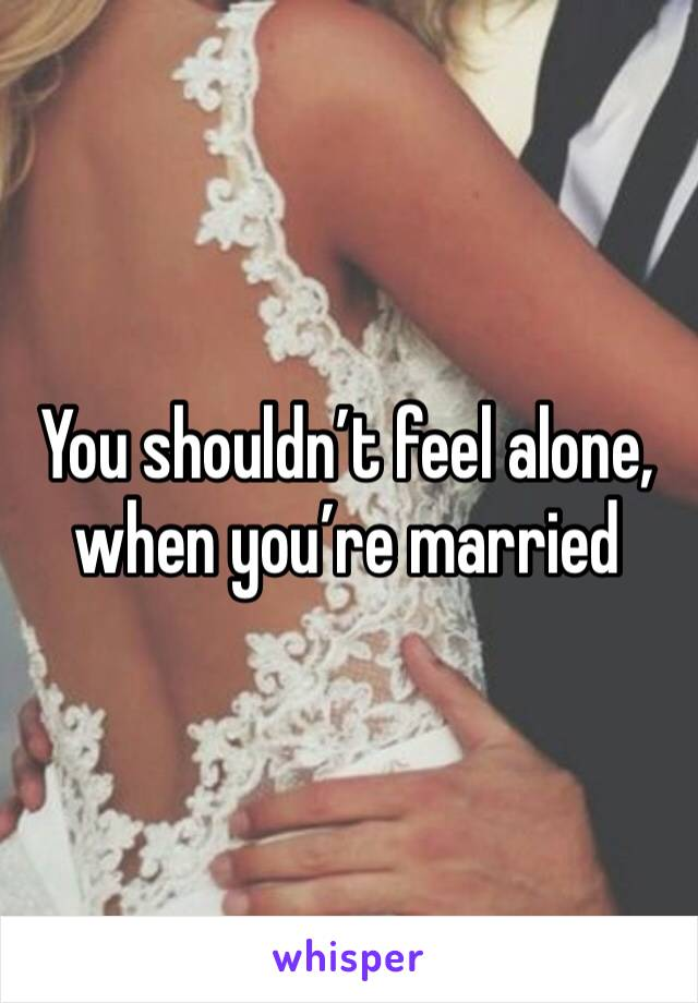 You shouldn't feel alone, when you're married