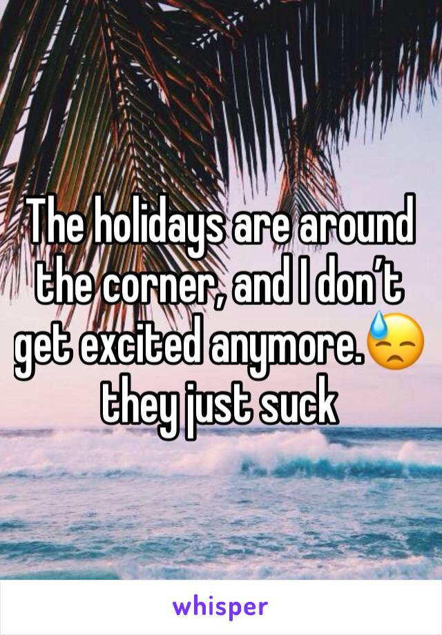 The holidays are around the corner, and I don't get excited anymore.😓 they just suck